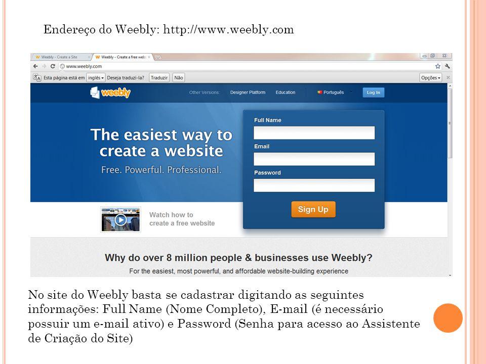 Endereço do Weebly: http://www.weebly.com No site do Weebly basta se cadastrar digitando as seguintes informações: Full Name (Nome Completo), E-mail (é necessário possuir um e-mail ativo) e Password (Senha para acesso ao Assistente de Criação do Site)