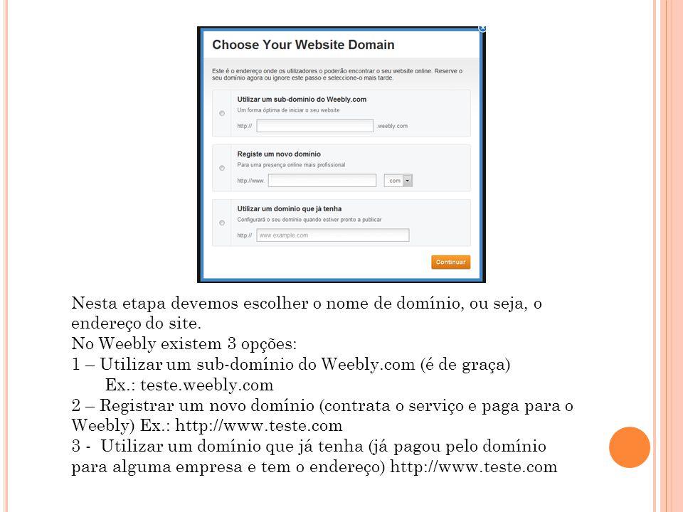 Nesta etapa devemos escolher o nome de domínio, ou seja, o endereço do site. No Weebly existem 3 opções: 1 – Utilizar um sub-domínio do Weebly.com (é