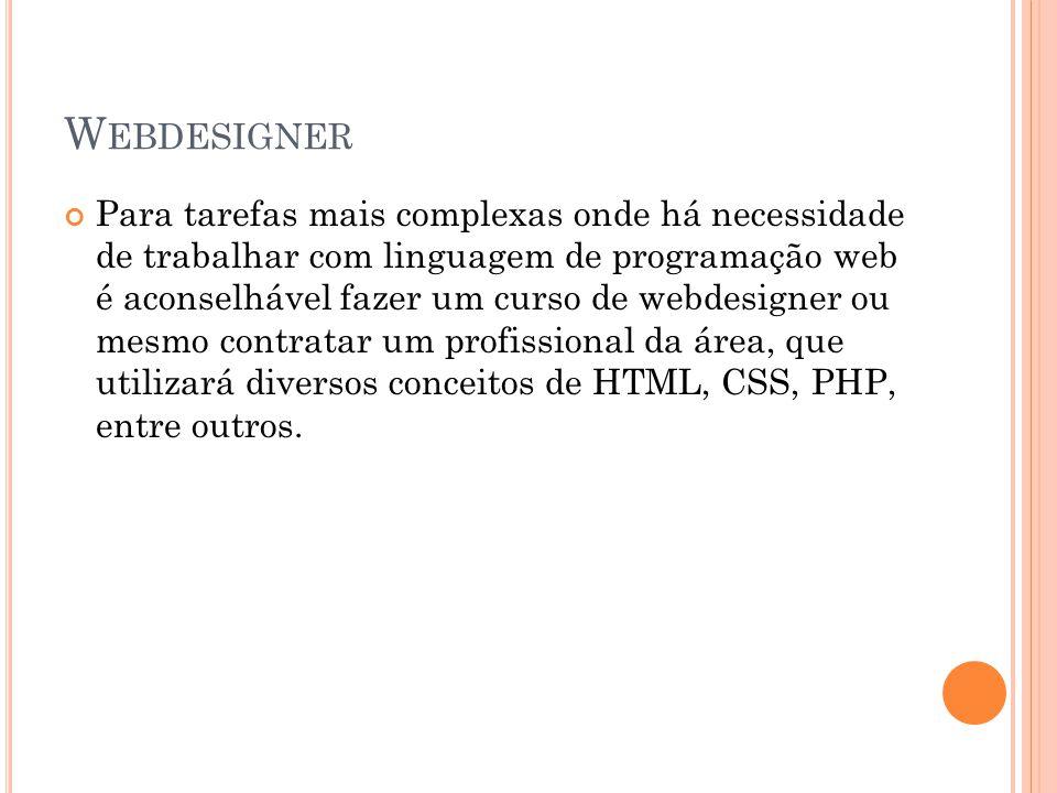 W EBDESIGNER Para tarefas mais complexas onde há necessidade de trabalhar com linguagem de programação web é aconselhável fazer um curso de webdesigner ou mesmo contratar um profissional da área, que utilizará diversos conceitos de HTML, CSS, PHP, entre outros.