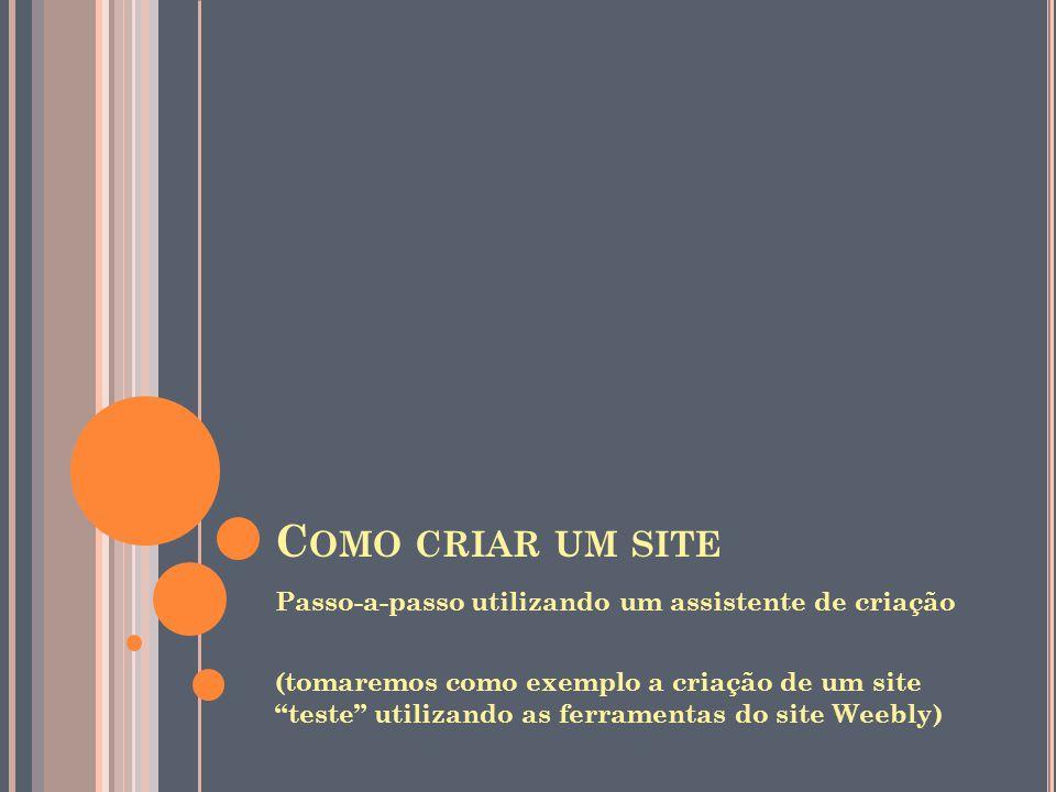 C OMO CRIAR UM SITE Passo-a-passo utilizando um assistente de criação (tomaremos como exemplo a criação de um site teste utilizando as ferramentas do site Weebly)