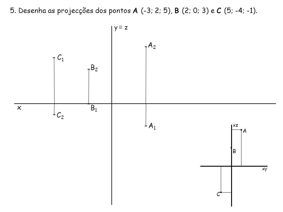 5. Desenha as projecções dos pontos A (-3; 2; 5), B (2; 0; 3) e C (5; -4; -1). x B2B2 C2C2 C1C1 B1B1 y ≡ z A2A2 A1A1 xz xy A B C