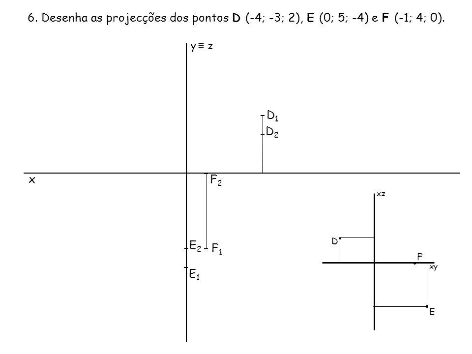 6. Desenha as projecções dos pontos D (-4; -3; 2), E (0; 5; -4) e F (-1; 4; 0). x F2F2 F1F1 E2E2 E1E1 y ≡ z D2D2 D1D1 xz xy D E F