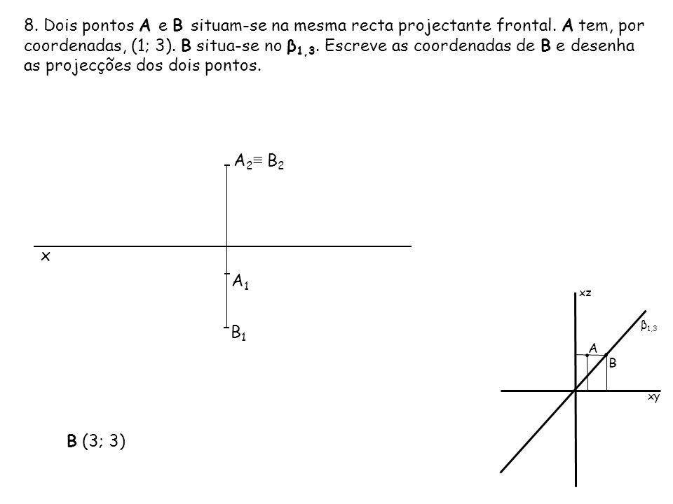 8. Dois pontos A e B situam-se na mesma recta projectante frontal. A tem, por coordenadas, (1; 3). B situa-se no β 1,3. Escreve as coordenadas de B e