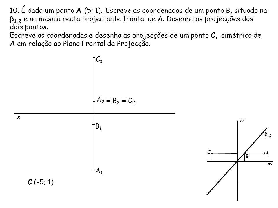 10. É dado um ponto A (5; 1). Escreve as coordenadas de um ponto B, situado na β 1,3 e na mesma recta projectante frontal de A. Desenha as projecções