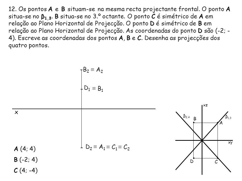 12. Os pontos A e B situam-se na mesma recta projectante frontal. O ponto A situa-se no β 1,3. B situa-se no 3.º octante. O ponto C é simétrico de A e