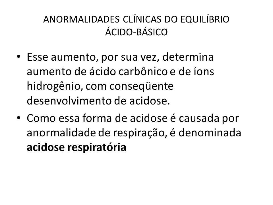 ANORMALIDADES CLÍNICAS DO EQUILÍBRIO ÁCIDO-BÁSICO Esse aumento, por sua vez, determina aumento de ácido carbônico e de íons hidrogênio, com conseqüent
