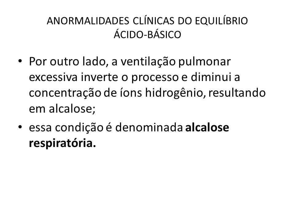ANORMALIDADES CLÍNICAS DO EQUILÍBRIO ÁCIDO-BÁSICO Por outro lado, a ventilação pulmonar excessiva inverte o processo e diminui a concentração de íons