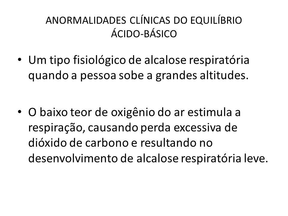 ANORMALIDADES CLÍNICAS DO EQUILÍBRIO ÁCIDO-BÁSICO Um tipo fisiológico de alcalose respiratória quando a pessoa sobe a grandes altitudes. O baixo teor