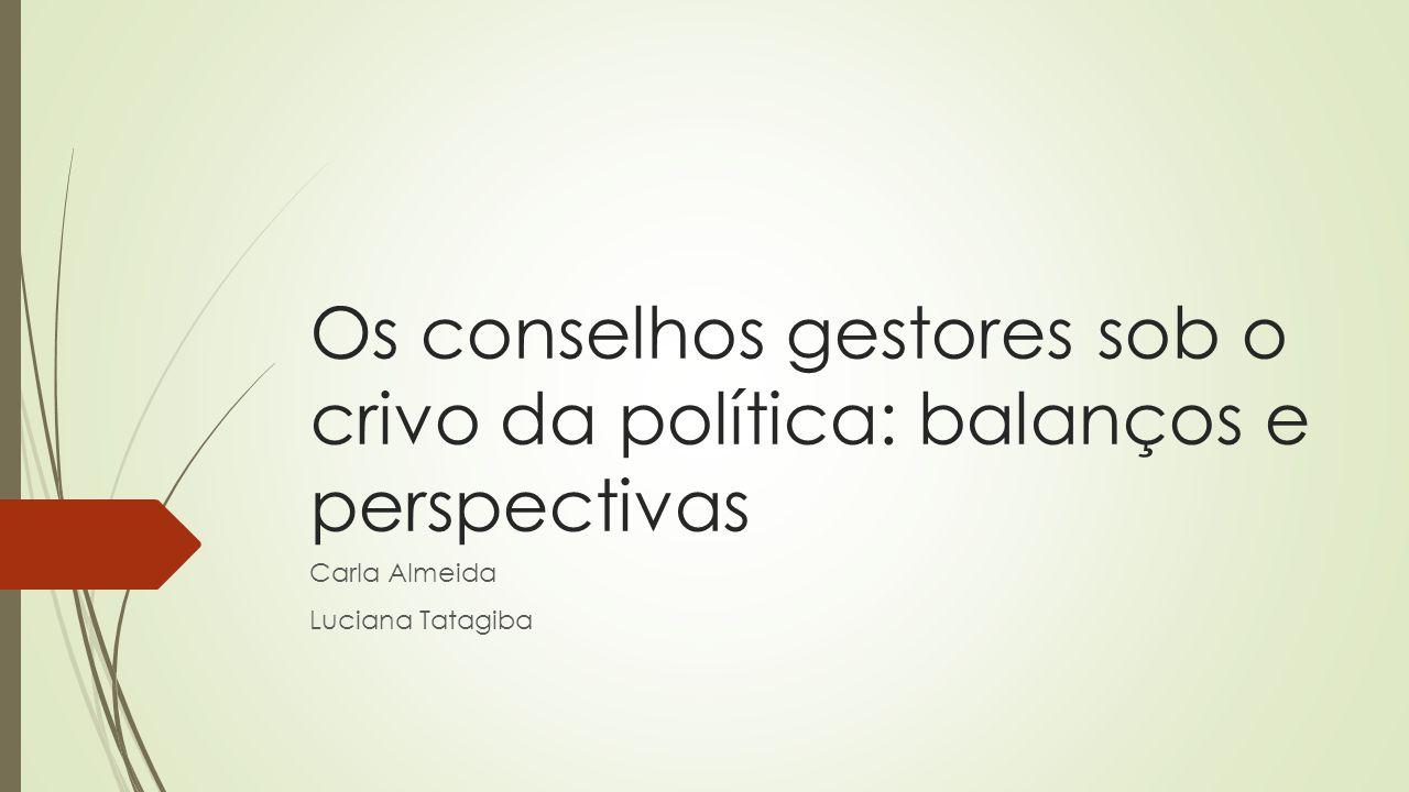 Os conselhos gestores sob o crivo da política: balanços e perspectivas Carla Almeida Luciana Tatagiba
