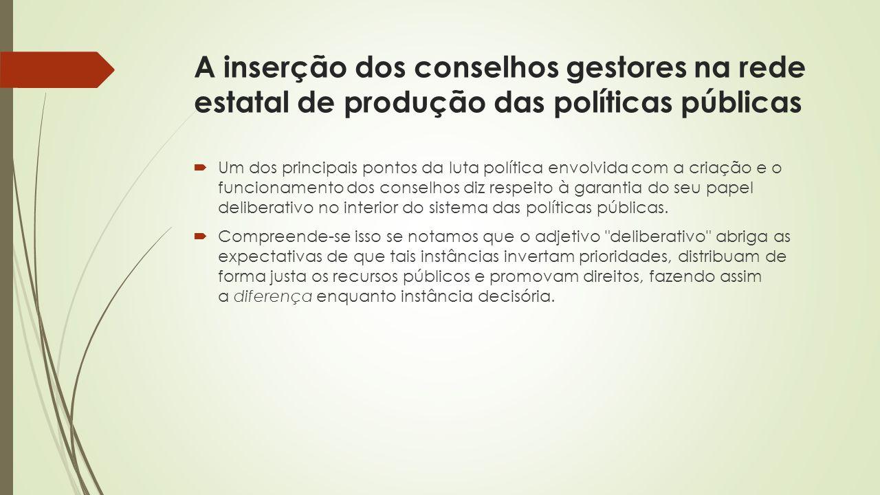 A inserção dos conselhos gestores na rede estatal de produção das políticas públicas  Um dos principais pontos da luta política envolvida com a criaç
