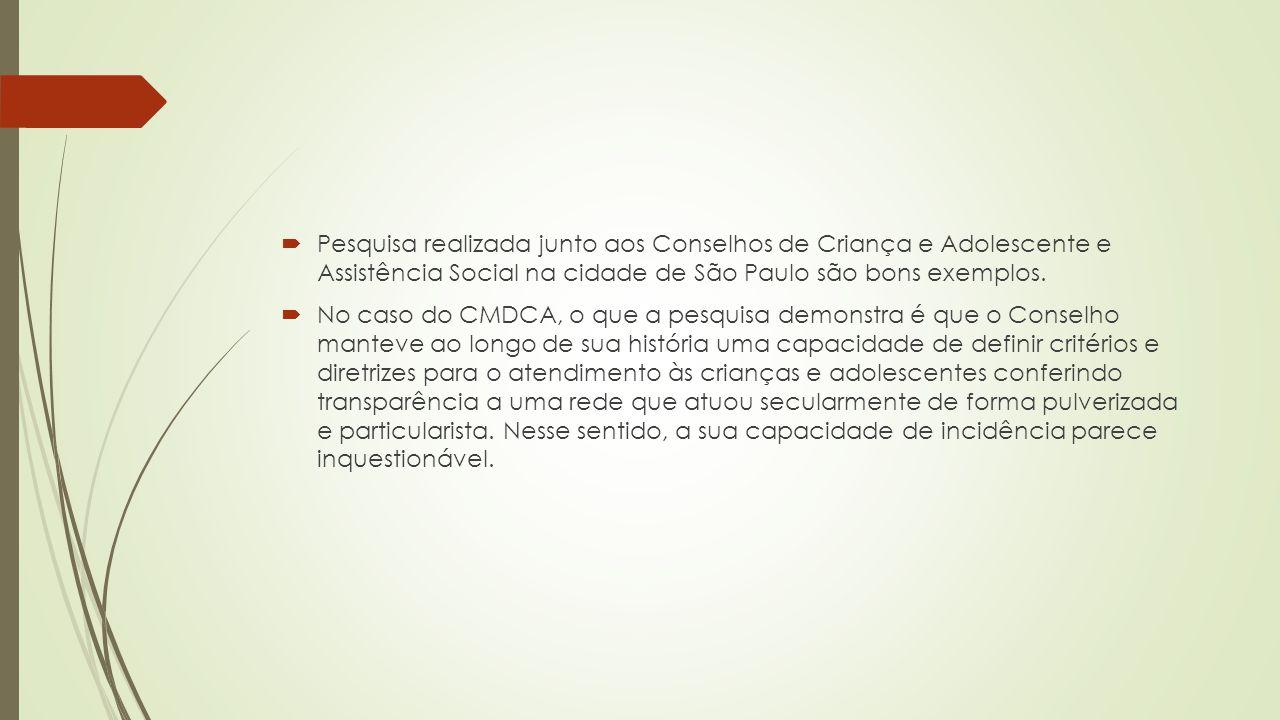  Pesquisa realizada junto aos Conselhos de Criança e Adolescente e Assistência Social na cidade de São Paulo são bons exemplos.  No caso do CMDCA, o