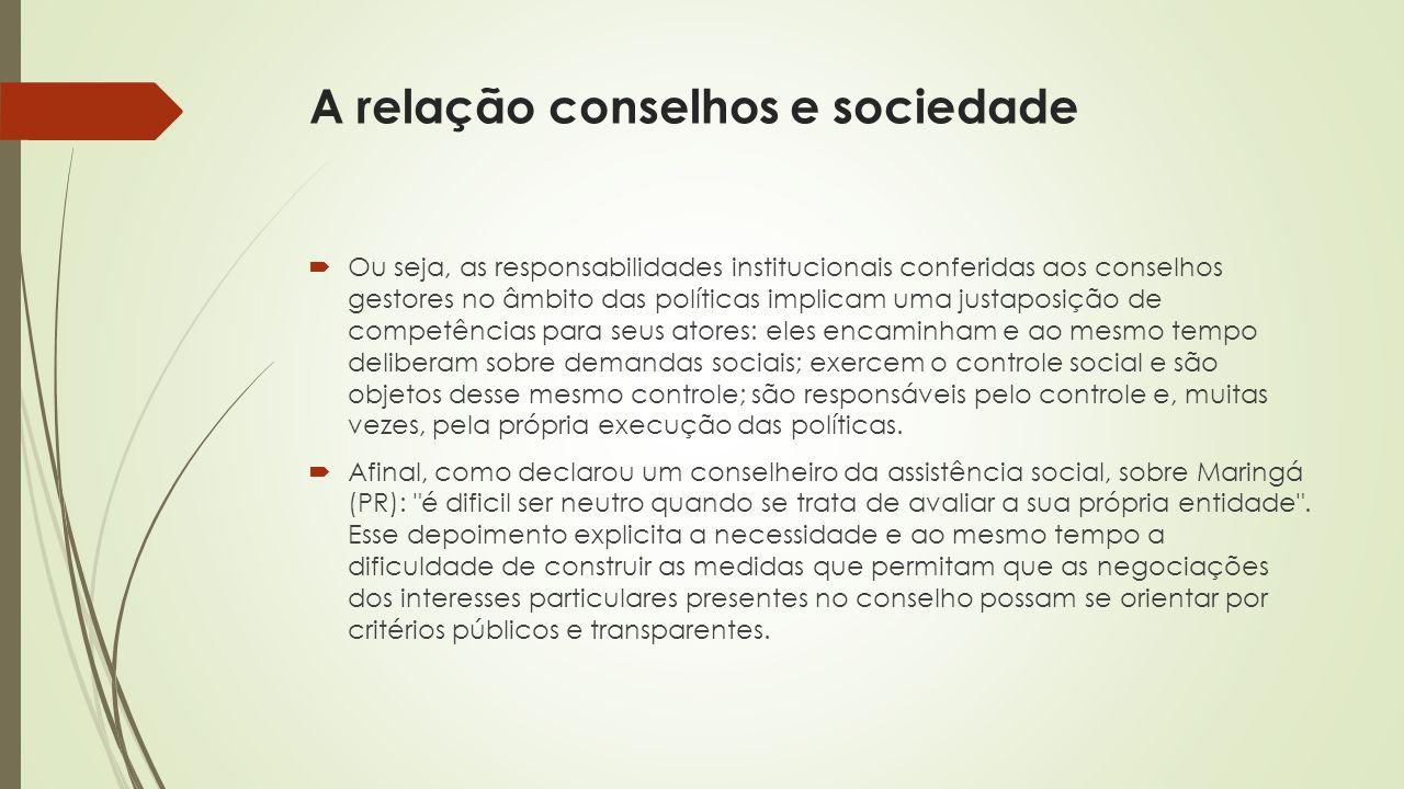 A relação conselhos e sociedade  Ou seja, as responsabilidades institucionais conferidas aos conselhos gestores no âmbito das políticas implicam uma