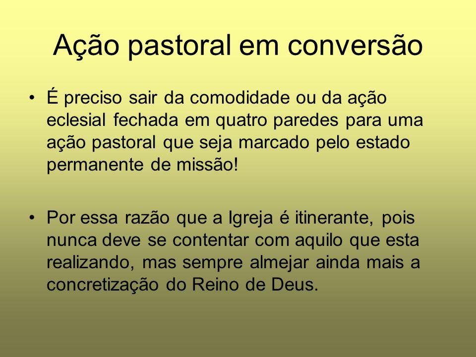 Ação pastoral em conversão É preciso sair da comodidade ou da ação eclesial fechada em quatro paredes para uma ação pastoral que seja marcado pelo est