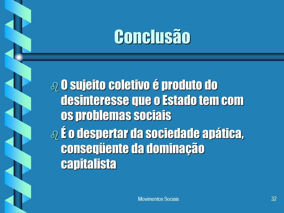 Movimentos Sociais32 Conclusão b O sujeito coletivo é produto do desinteresse que o Estado tem com os problemas sociais b É o despertar da sociedade a