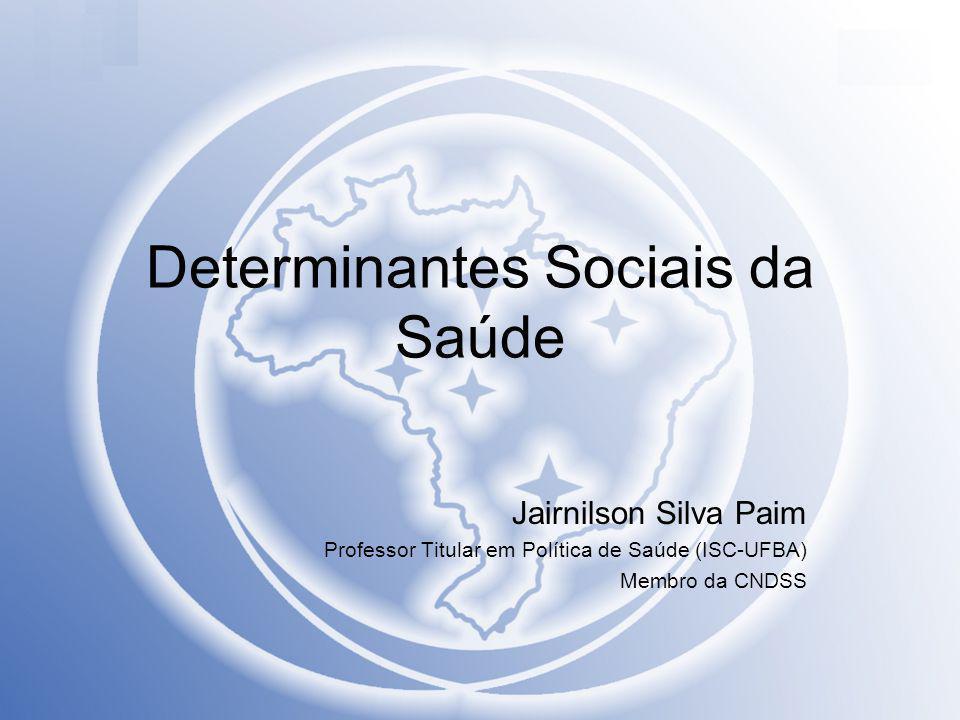 Determinantes Sociais da Saúde Jairnilson Silva Paim Professor Titular em Política de Saúde (ISC-UFBA) Membro da CNDSS