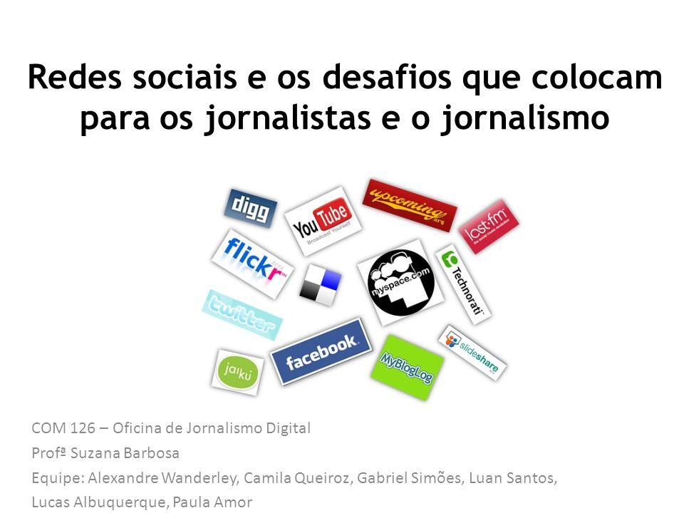 Redes sociais e os desafios que colocam para os jornalistas e o jornalismo COM 126 – Oficina de Jornalismo Digital Profª Suzana Barbosa Equipe: Alexan