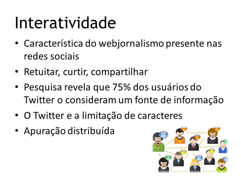Interatividade Característica do webjornalismo presente nas redes sociais Retuitar, curtir, compartilhar Pesquisa revela que 75% dos usuários do Twitt
