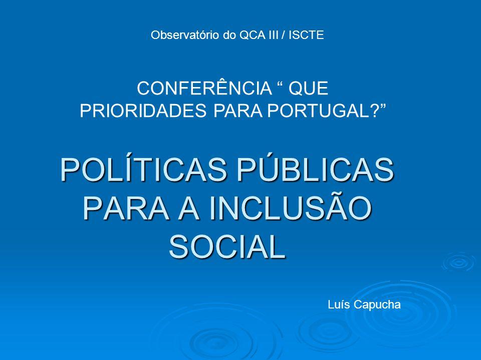 POLÍTICAS PÚBLICAS PARA A INCLUSÃO SOCIAL Observatório do QCA III / ISCTE CONFERÊNCIA QUE PRIORIDADES PARA PORTUGAL? Luís Capucha