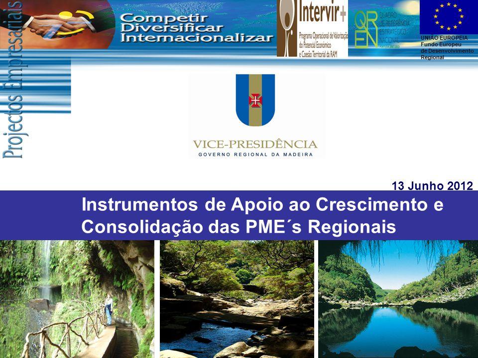UNIÃO EUROPEIA Fundo Europeu de Desenvolvimento Regional Instrumentos de Apoio ao Crescimento e Consolidação das PME´s Regionais 13 Junho 2012