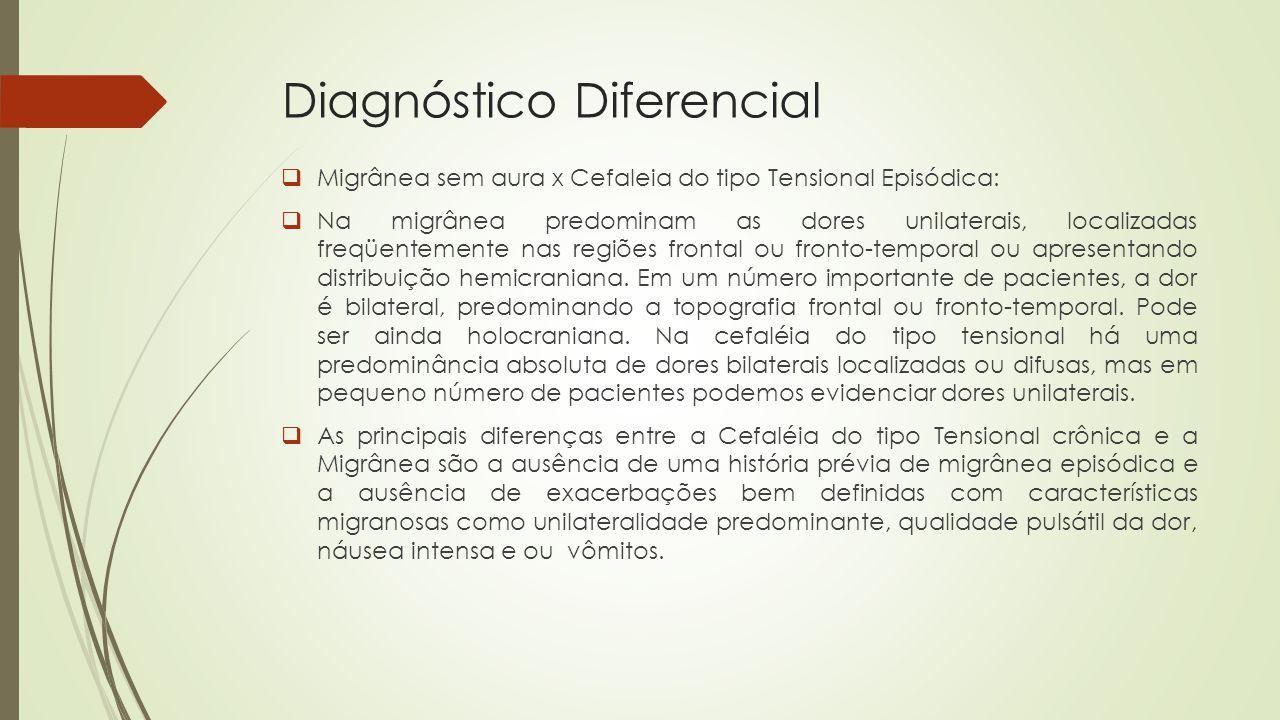 Diagnóstico Diferencial  Migrânea sem aura x Cefaleia do tipo Tensional Episódica:  Na migrânea predominam as dores unilaterais, localizadas freqüentemente nas regiões frontal ou fronto-temporal ou apresentando distribuição hemicraniana.