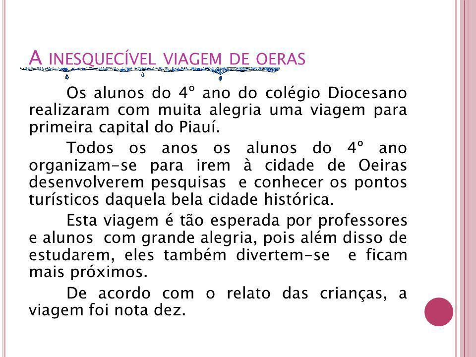 A INESQUECÍVEL VIAGEM DE OERAS Os alunos do 4º ano do colégio Diocesano realizaram com muita alegria uma viagem para primeira capital do Piauí.