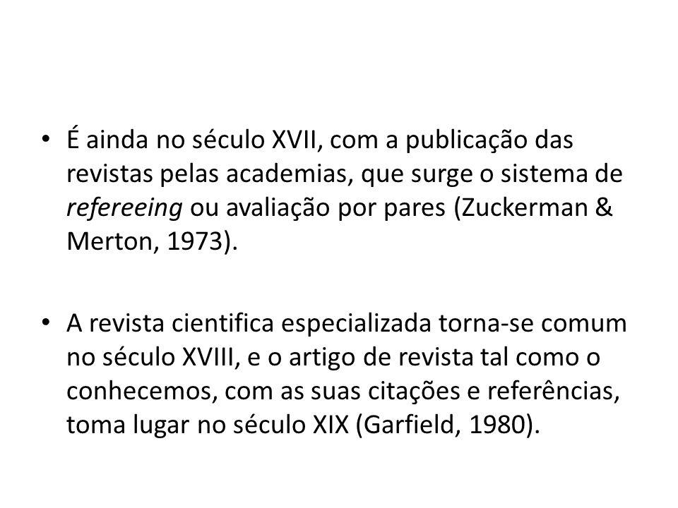 É ainda no século XVII, com a publicação das revistas pelas academias, que surge o sistema de refereeing ou avaliação por pares (Zuckerman & Merton, 1973).