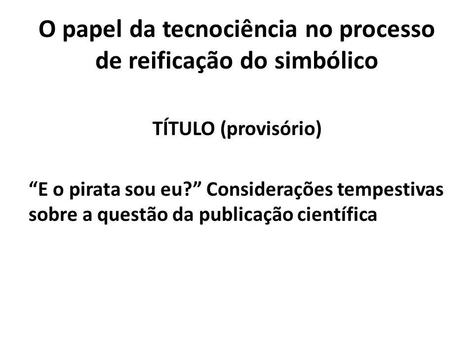 O papel da tecnociência no processo de reificação do simbólico TÍTULO (provisório) E o pirata sou eu Considerações tempestivas sobre a questão da publicação científica