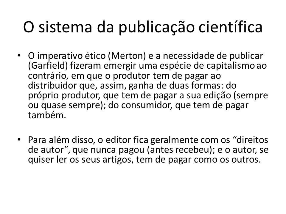 O sistema da publicação científica O imperativo ético (Merton) e a necessidade de publicar (Garfield) fizeram emergir uma espécie de capitalismo ao contrário, em que o produtor tem de pagar ao distribuidor que, assim, ganha de duas formas: do próprio produtor, que tem de pagar a sua edição (sempre ou quase sempre); do consumidor, que tem de pagar também.