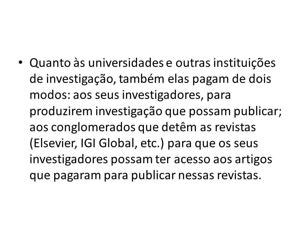 Quanto às universidades e outras instituições de investigação, também elas pagam de dois modos: aos seus investigadores, para produzirem investigação que possam publicar; aos conglomerados que detêm as revistas (Elsevier, IGI Global, etc.) para que os seus investigadores possam ter acesso aos artigos que pagaram para publicar nessas revistas.