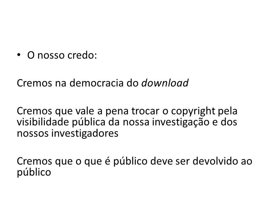 O nosso credo: Cremos na democracia do download Cremos que vale a pena trocar o copyright pela visibilidade pública da nossa investigação e dos nossos investigadores Cremos que o que é público deve ser devolvido ao público