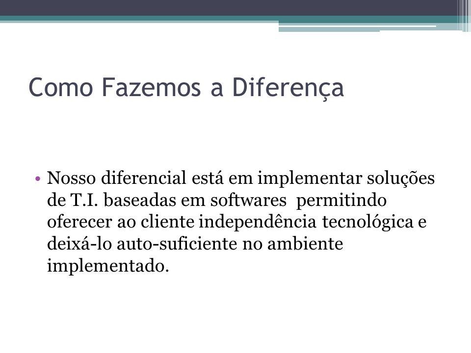 Como Fazemos a Diferença Nosso diferencial está em implementar soluções de T.I.
