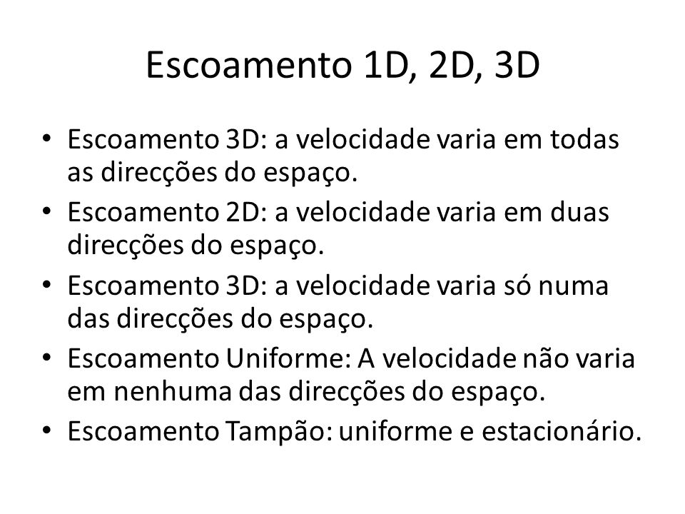 Escoamento 1D, 2D, 3D Escoamento 3D: a velocidade varia em todas as direcções do espaço. Escoamento 2D: a velocidade varia em duas direcções do espaço