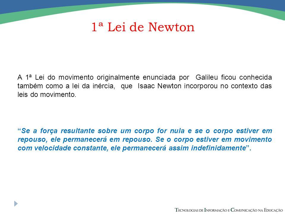 1ª Lei de Newton A 1ª Lei do movimento originalmente enunciada por Galileu ficou conhecida também como a lei da inércia, que Isaac Newton incorporou n