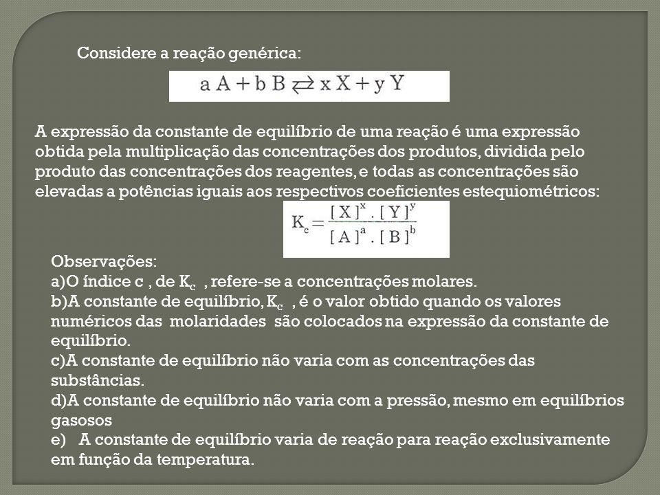 Considere a reação genérica: A expressão da constante de equilíbrio de uma reação é uma expressão obtida pela multiplicação das concentrações dos prod