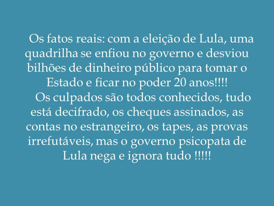 Os fatos reais: com a eleição de Lula, uma quadrilha se enfiou no governo e desviou bilhões de dinheiro público para tomar o Estado e ficar no poder 20 anos!!!.