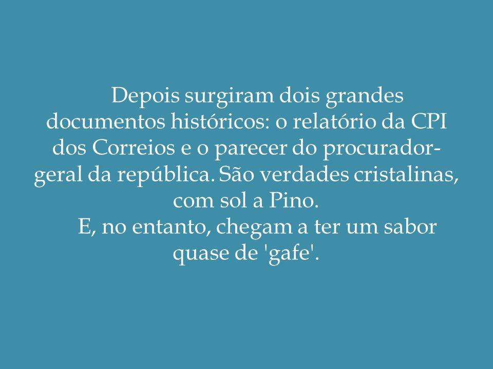Depois surgiram dois grandes documentos históricos: o relatório da CPI dos Correios e o parecer do procurador- geral da república.