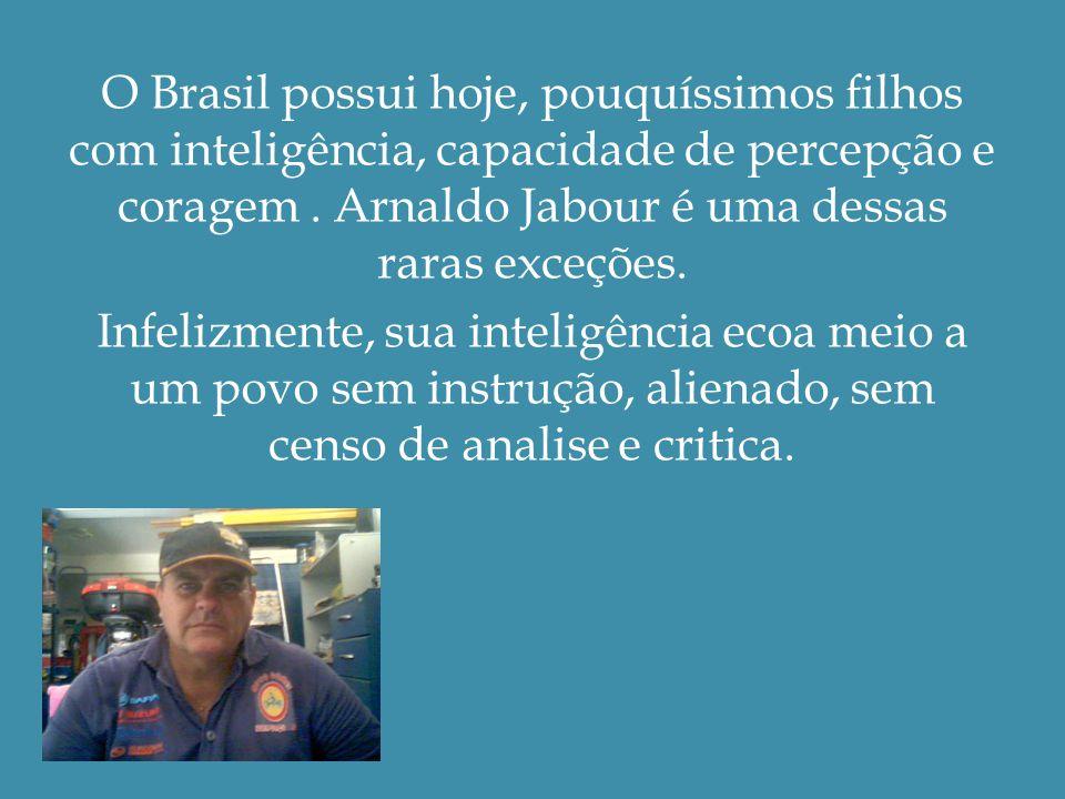 O Brasil possui hoje, pouquíssimos filhos com inteligência, capacidade de percepção e coragem.