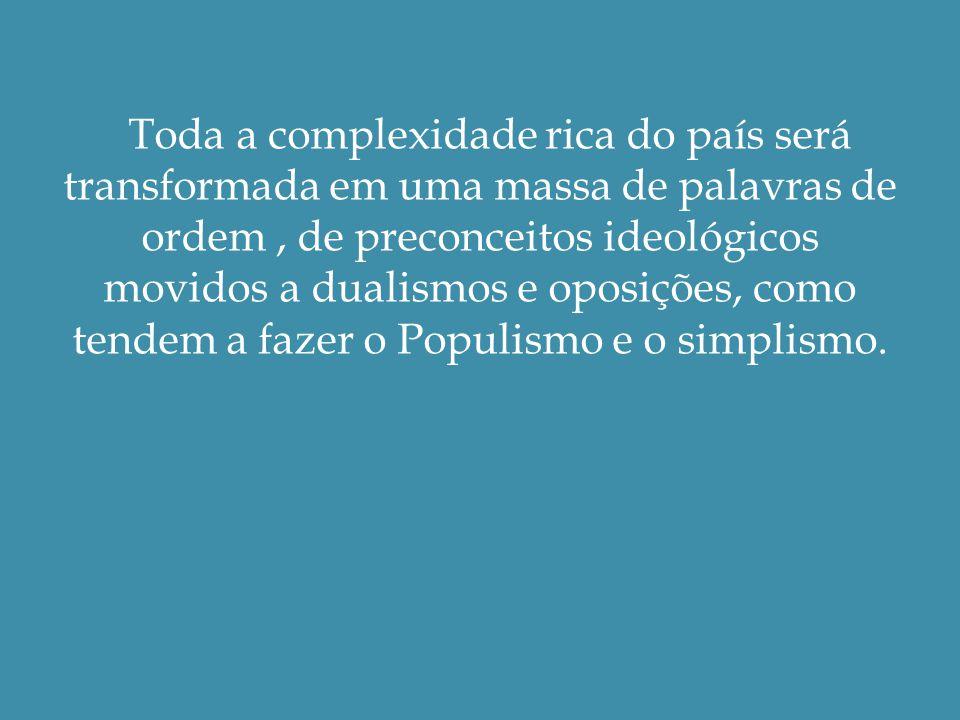 Toda a complexidade rica do país será transformada em uma massa de palavras de ordem, de preconceitos ideológicos movidos a dualismos e oposições, como tendem a fazer o Populismo e o simplismo.