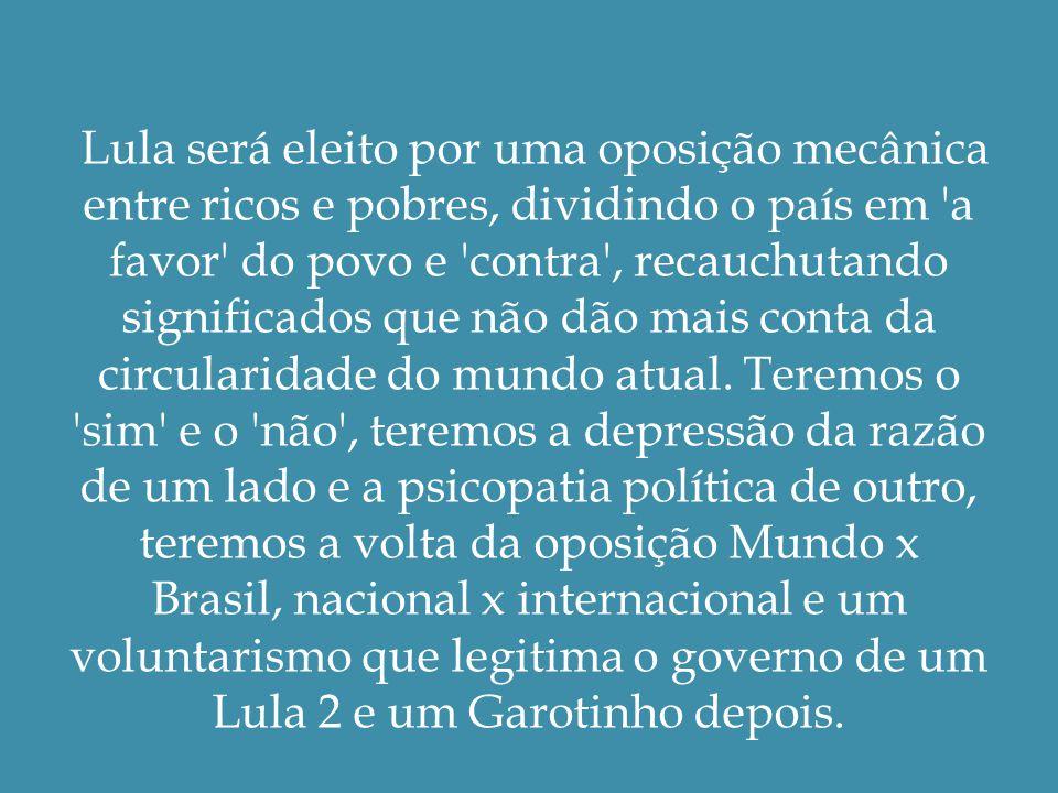 Lula será eleito por uma oposição mecânica entre ricos e pobres, dividindo o país em a favor do povo e contra , recauchutando significados que não dão mais conta da circularidade do mundo atual.