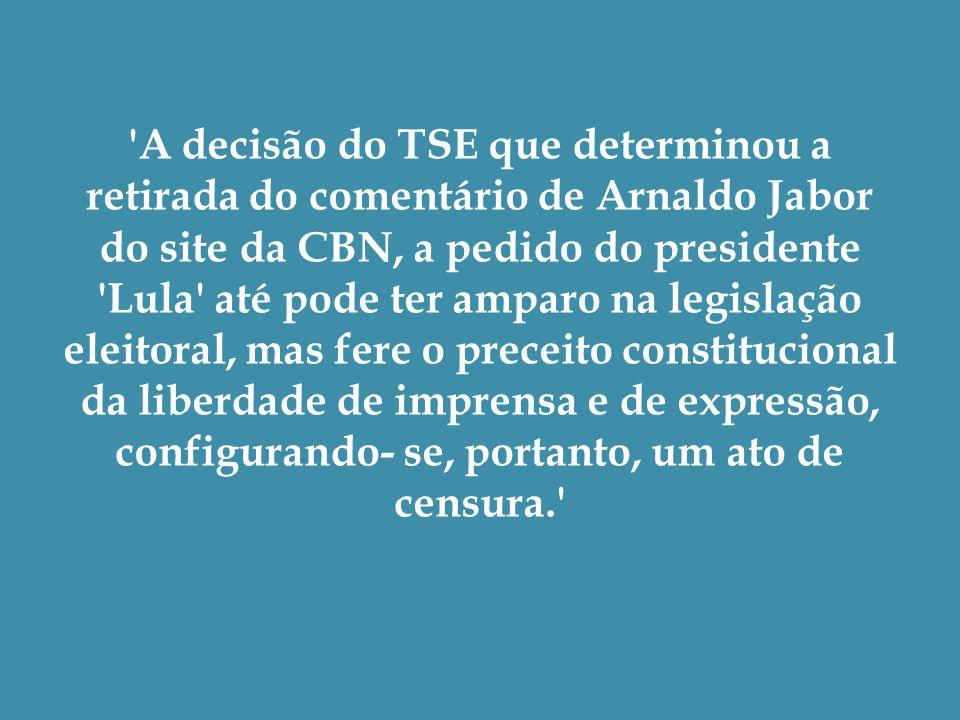 A decisão do TSE que determinou a retirada do comentário de Arnaldo Jabor do site da CBN, a pedido do presidente Lula até pode ter amparo na legislação eleitoral, mas fere o preceito constitucional da liberdade de imprensa e de expressão, configurando- se, portanto, um ato de censura.