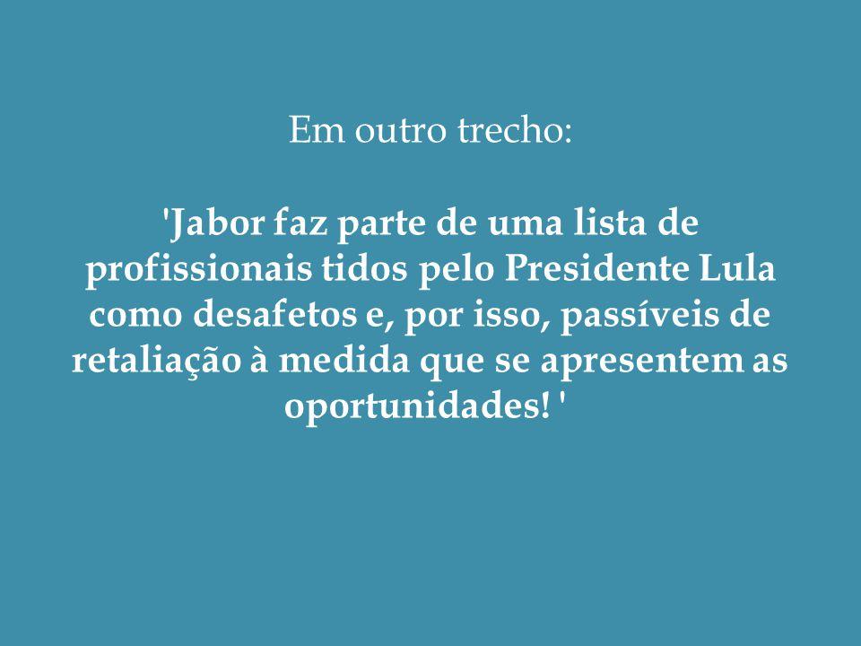 Em outro trecho: Jabor faz parte de uma lista de profissionais tidos pelo Presidente Lula como desafetos e, por isso, passíveis de retaliação à medida que se apresentem as oportunidades.
