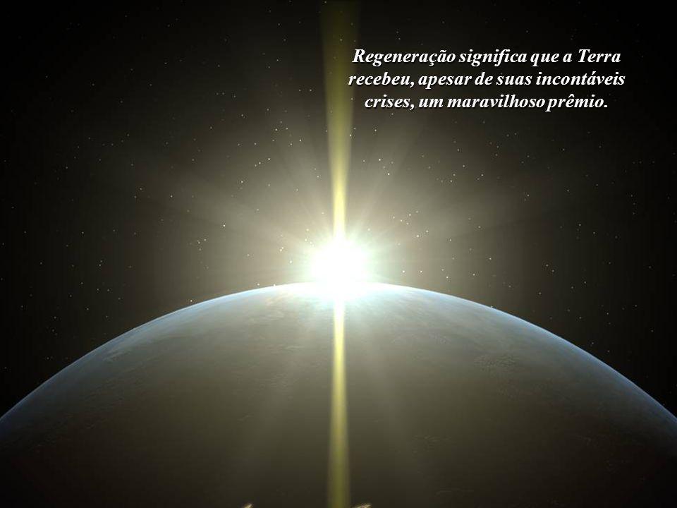 Regeneração significa profundas mudanças planetárias. Significa, aci- ma de tudo, que todos nós, sem quais- quer exceções, estamos sendo convo- cados