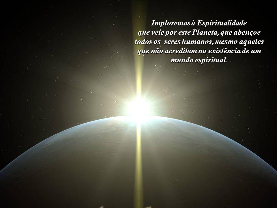 Elevemos os nossos pensamentos à Alta Espiritualidade, que permitiu que viéssemos à Vida dotados de consciência, um privilégio cósmico.