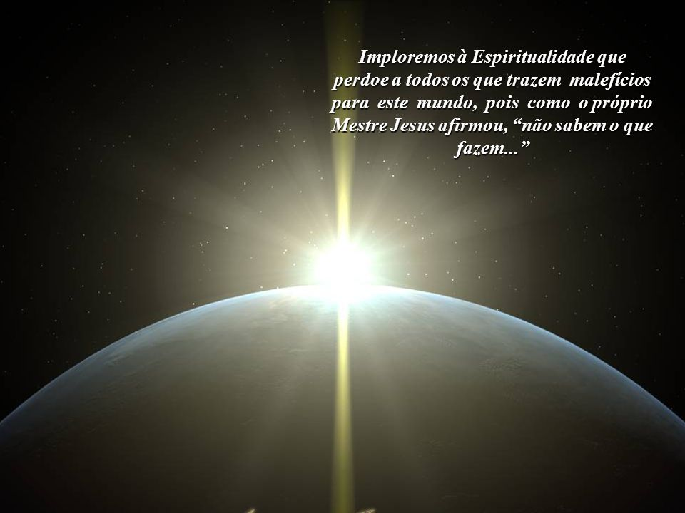 Imploremos à Espiritualidade que vele por este Planeta, que abençoe todos os seres humanos, mesmo aqueles que não acreditam na existência de um mundo