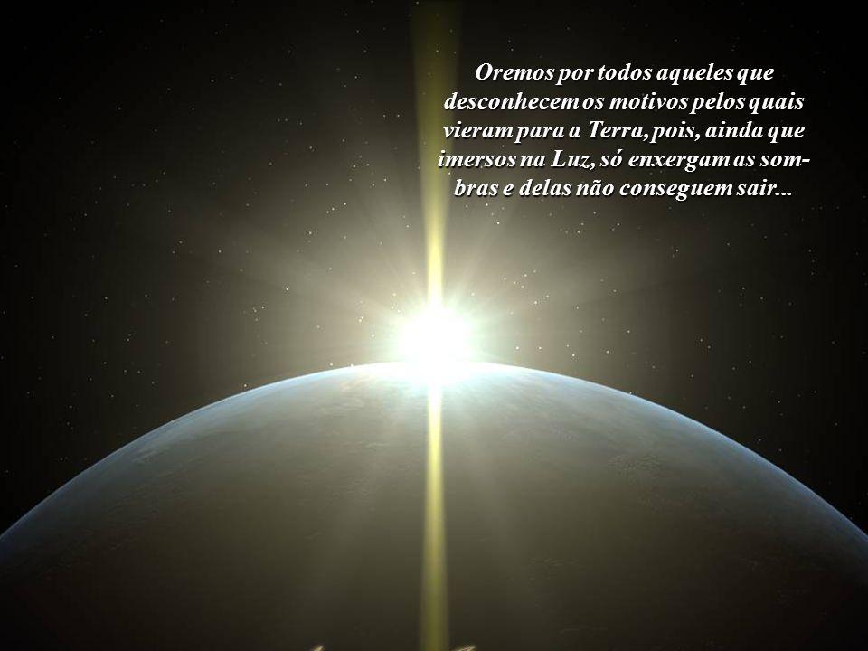 Oremos pela Terra. Oremos pelo nosso Lar Cósmico. Oremos por toda a Humanidade. Oremos por aqueles que ainda não conseguiram resgatar, de dentro de si