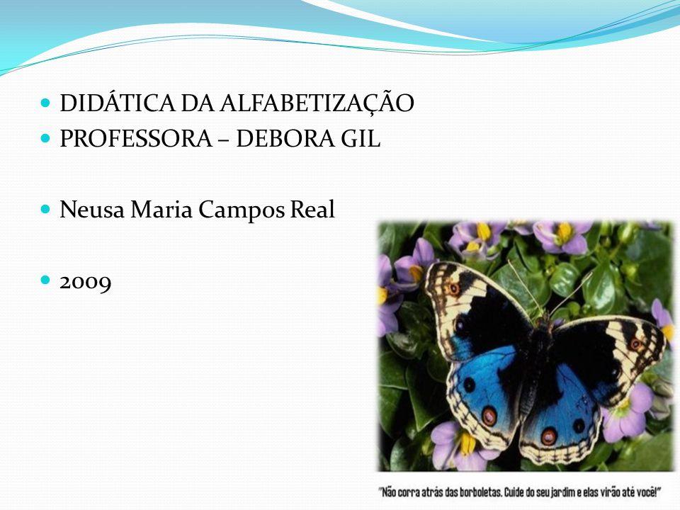 DIDÁTICA DA ALFABETIZAÇÃO PROFESSORA – DEBORA GIL Neusa Maria Campos Real 2009