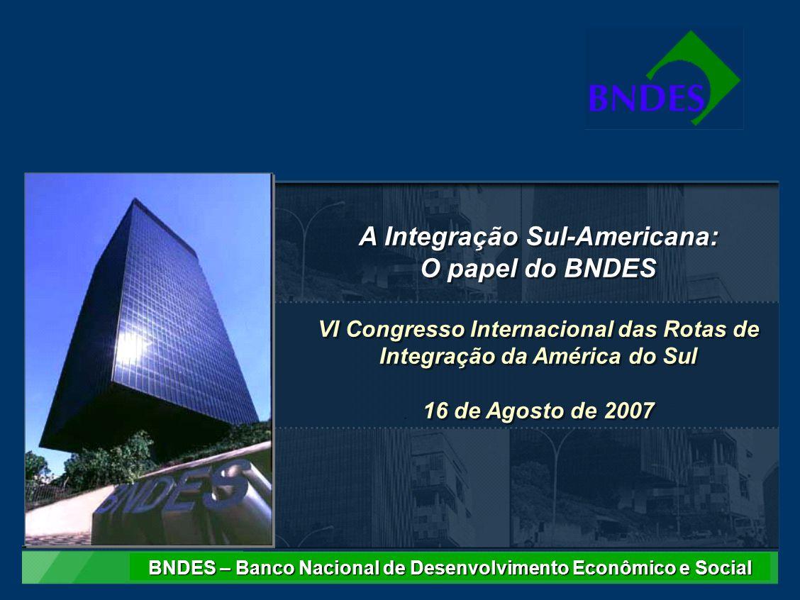 A Integração Sul-Americana: O papel do BNDES VI Congresso Internacional das Rotas de Integração da América do Sul 16 de Agosto de 2007 A Integração Sul-Americana: O papel do BNDES VI Congresso Internacional das Rotas de Integração da América do Sul 16 de Agosto de 2007 BNDES – Banco Nacional de Desenvolvimento Econômico e Social
