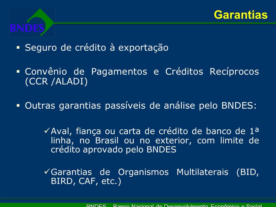 BNDES – Banco Nacional de Desenvolvimento Econômico e Social  Seguro de crédito à exportação  Convênio de Pagamentos e Créditos Recíprocos (CCR /ALADI)  Outras garantias passíveis de análise pelo BNDES: Aval, fiança ou carta de crédito de banco de 1ª linha, no Brasil ou no exterior, com limite de crédito aprovado pelo BNDES Garantias de Organismos Multilaterais (BID, BIRD, CAF, etc.) Garantias
