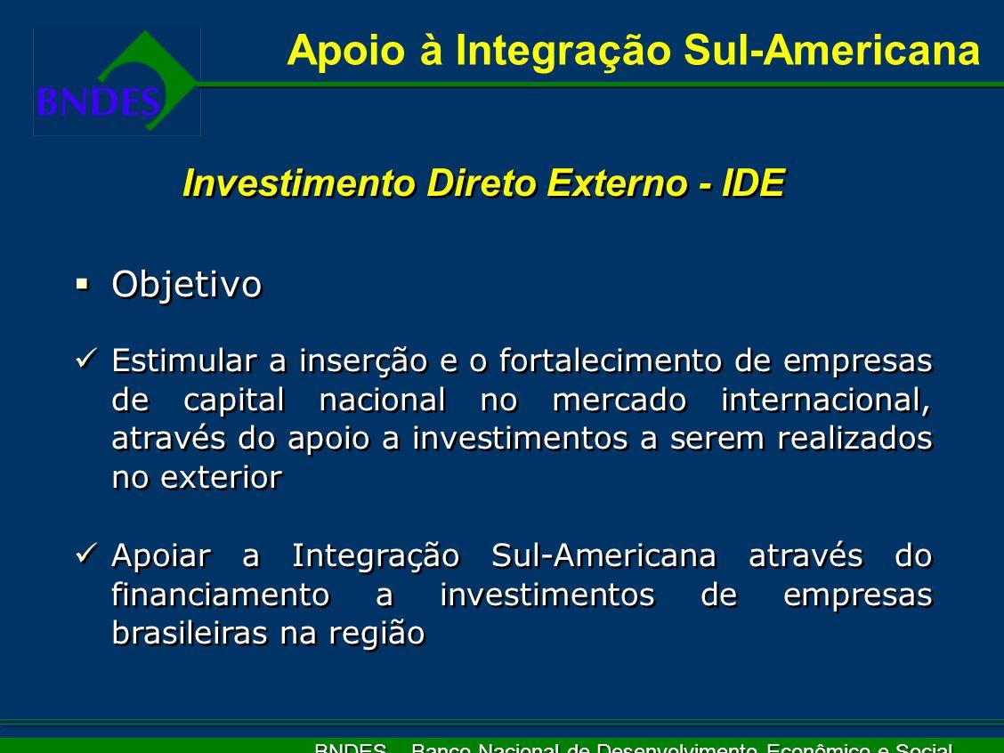 BNDES – Banco Nacional de Desenvolvimento Econômico e Social   Objetivo Estimular a inserção e o fortalecimento de empresas de capital nacional no mercado internacional, através do apoio a investimentos a serem realizados no exterior Apoiar a Integração Sul-Americana através do financiamento a investimentos de empresas brasileiras na região   Objetivo Estimular a inserção e o fortalecimento de empresas de capital nacional no mercado internacional, através do apoio a investimentos a serem realizados no exterior Apoiar a Integração Sul-Americana através do financiamento a investimentos de empresas brasileiras na região Apoio à Integração Sul-Americana Investimento Direto Externo - IDE