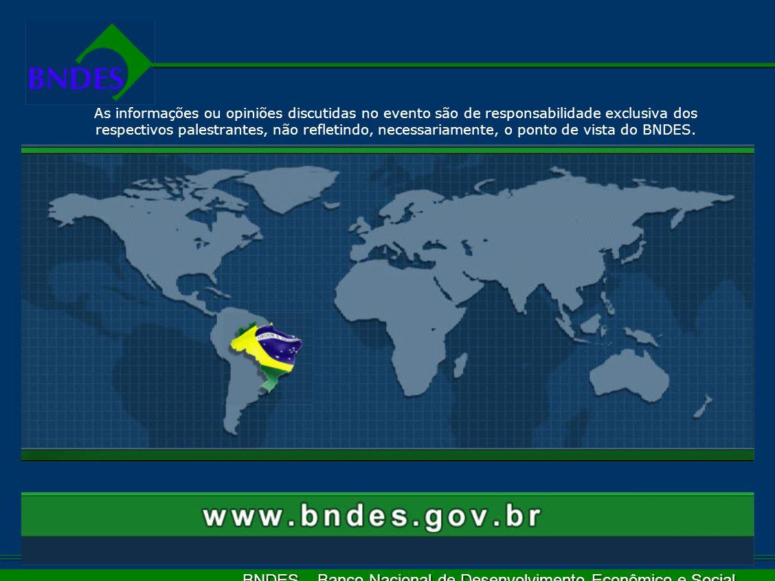 BNDES – Banco Nacional de Desenvolvimento Econômico e Social As informações ou opiniões discutidas no evento são de responsabilidade exclusiva dos respectivos palestrantes, não refletindo, necessariamente, o ponto de vista do BNDES.